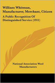 William Whitman, Manufacturer, Merchant, Citizen: A Public Recognition of Distinguished Service (1911) - National Association Wool Manufacturers