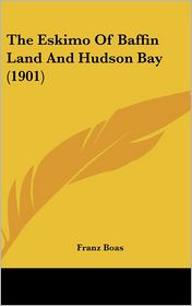 The Eskimo Of Baffin Land And Hudson Bay (1901) - Franz Boas