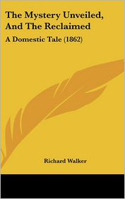 The Mystery Unveiled, And The Reclaimed - Richard Walker