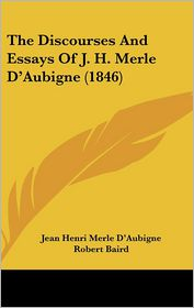 The Discourses And Essays Of J.H. Merle D'Aubigne (1846) - Jean Henri Merle D'Aubigne, Charles Washington Baird (Translator), Robert Baird (Introduction)