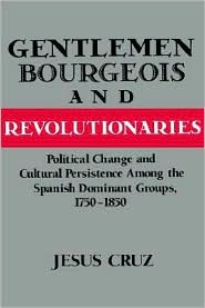 Gentlemen, Bourgeois, and Revolutionaries: Political Change and Cultural Persistence among the Spanish Dominant Groups, 1750-1850 - Jesus Cruz