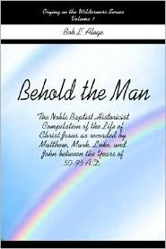 Behold the Man: The Noble Baptist Historicist Compilation of the Life of Christ Jesus as recorded by Matthew, Mark, Luke, and John Between the Years of 50-95 A.D. - Bob L'Aloge