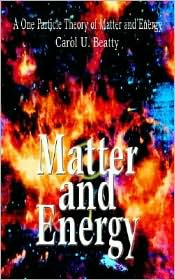 Matter And Energy:A One Particle Theory Of Matter And Energy - Carol U. Beatty