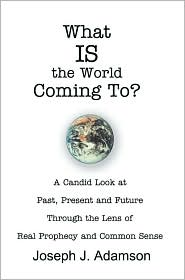 What IS the World Coming To?: A Candid Look at Past, Present and Future Through the Lens of Real Prophecy and Common Sense - Joseph J. Adamson