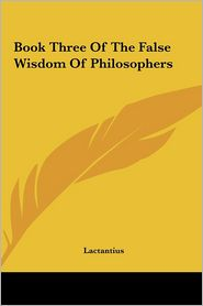 Book Three Of The False Wisdom Of Philosophers - Lactantius