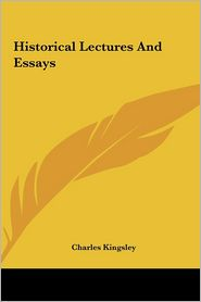 Historical Lectures And Essays - Charles Kingsley