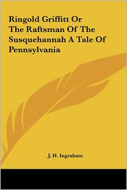 Ringold Griffitt or the Raftsman of the Susquehannah a Tale of Pennsylvania - Joseph Holt Ingraham