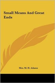 Small Means And Great Ends - Mrs. M. H. Adams