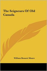 The Seigneurs Of Old Canada - William Bennett Munro