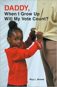 Daddy, When I Grow Up Will My Vote Count? - Roy Lee Brown