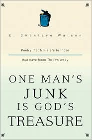 One Man's Junk Is God's Treasure: Poetry That Ministers to Those That Have Been Thrown Away - E. Chantaye Watson