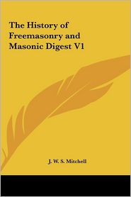 The History of Freemasonry and Masonic Digest V1 - J.W.S. Mitchell