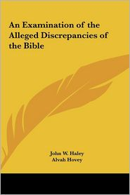 An Examination Of The Alleged Discrepancies Of The Bible - John W. Haley, Alvah Hovey