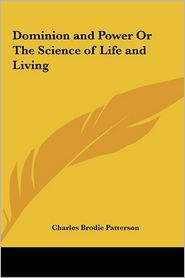 Dominion and Power or the Science of Life and Living - Charles Brodie Patterson