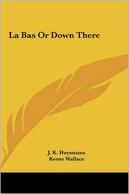 La Bas or Down There - Joris Karl Huysmans, J.K. Huysmans, Keene Wallace (Translator)