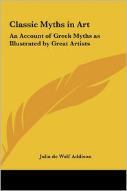 Classic Myths in Art: An Account of Greek Myths as Illustrated by Great Artists - Julia de Wolf Addison