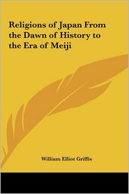 Religions of Japan from the Dawn of History to the Era of Meiji - William Elliot Griffis