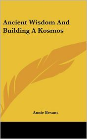 Ancient Wisdom And Building A Kosmos - Annie Besant