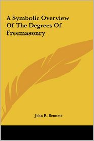 A Symbolic Overview Of The Degrees Of Freemasonry - John R. Bennett