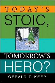 Today's Stoic, Tomorrow's Hero? - Gerald T. Keep