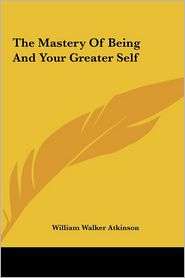 The Mastery Of Being And Your Greater Self - William Walker Atkinson