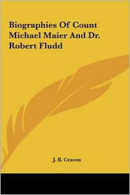 Biographies Of Count Michael Maier And Dr. Robert Fludd - J.B. Craven