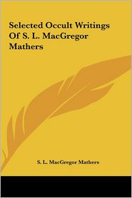 Selected Occult Writings Of S.L. MacGregor Mathers - S.L. MacGregor Mathers