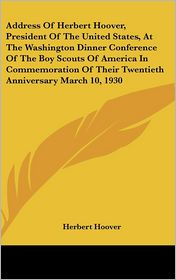 Address Of Herbert Hoover, President Of The United States, At The Washington Dinner Conference Of The Boy Scouts Of America In Commemoration Of Their Twentieth Anniversary March 10, 1930 - Herbert Hoover