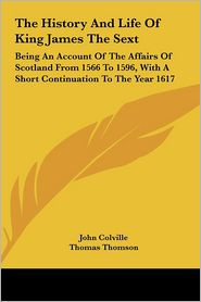 The History and Life of King James the Sext: Being an Account of the Affairs of Scotland from 1566 to 1596, with a Short Continuation to the Year 1617 - John Colville, Thomas Thomson