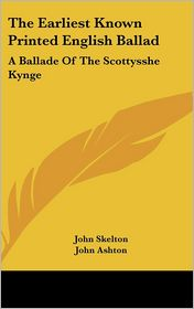 The Earliest Known Printed English Ballad: A Ballade of the Scottysshe Kynge - John Skelton, John Ashton (Introduction)