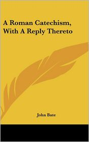 A Roman Catechism, with a Reply Thereto - John Bate