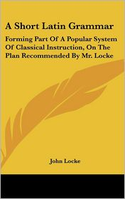 A Short Latin Grammar: Forming Part of a Popular System of Classical Instruction, on the Plan Recommended by Mr. Locke - John Locke