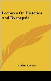 Lectures on Dietetics and Dyspepsia - William Roberts