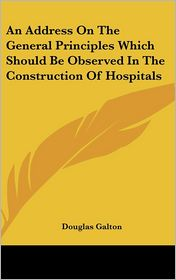 An Address on the General Principles Which Should Be Observed in the Construction of Hospitals - Douglas Galton