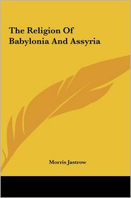 The Religion of Babylonia and Assyria - Morris Jastrow