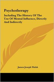 Psychotherapy: Including The History Of The Use Of Mental Influence, Directly And Indirectly - James Joseph Walsh