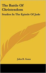 The Battle Of Christendom: Studies In The Epistle Of Jude - John R. Gunn