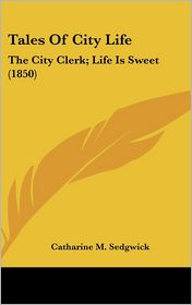 Tales of City Life: The City Clerk; Life Is Sweet (1850) - Catharine M. Sedgwick