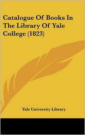 Catalogue of Books in the Library of Yale College (1823) - University Libr Yale University Library