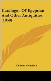 Catalogue of Egyptian and Other Antiquities (1858) - Charles Nicholson (Editor)