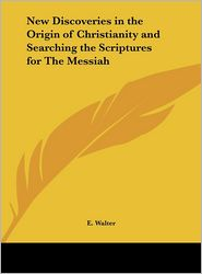 New Discoveries in the Origin of Christianity and Searching the Scriptures for The Messiah - E. Walter