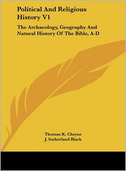 Political And Religious History V1: The Archaeology, Geography And Natural History Of The Bible, A-D - Thomas K. Cheyne (Editor), J. Sutherland Black (Editor)