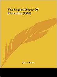 The Logical Bases Of Education (1908) - James Welton