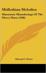 Midlothian Melodies: Mnemonic Maunderings Of The Merry Muse (1900) - Edward C. Potter