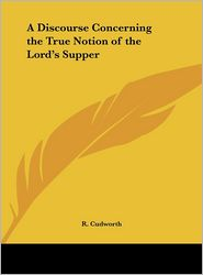 A Discourse Concerning the True Notion of the Lord's Supper - R. Cudworth