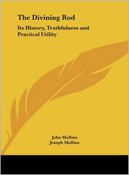 The Divining Rod: Its History, Truthfulness and Practical Utility - John Mullins, Joseph Mullins