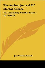 The Asylum Journal of Mental Science: V1, Containing Number from 1 to 14 (1855) - John Charles Bucknill