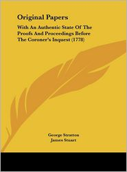 Original Papers: With an Authentic State of the Proofs and Proceedings Before the Coroner's Inquest (1778) - George Stratton, James Stuart