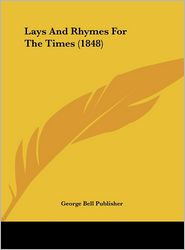 Lays and Rhymes for the Times (1848) - George Bell Publishing (Editor), George Bell Publisher (Editor)