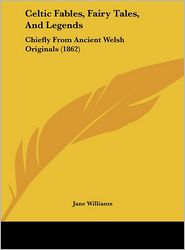 Celtic Fables, Fairy Tales, and Legends: Chiefly from Ancient Welsh Originals (1862) - Jane Williams